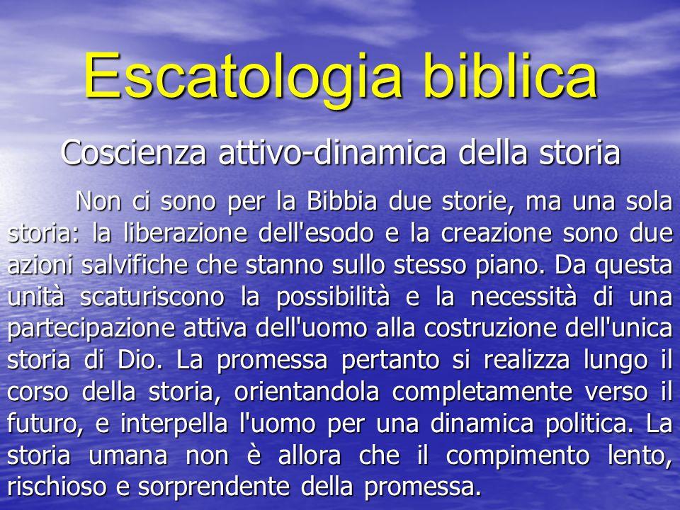 Escatologia biblica Coscienza attivo-dinamica della storia Non ci sono per la Bibbia due storie, ma una sola storia: la liberazione dell esodo e la creazione sono due azioni salvifiche che stanno sullo stesso piano.