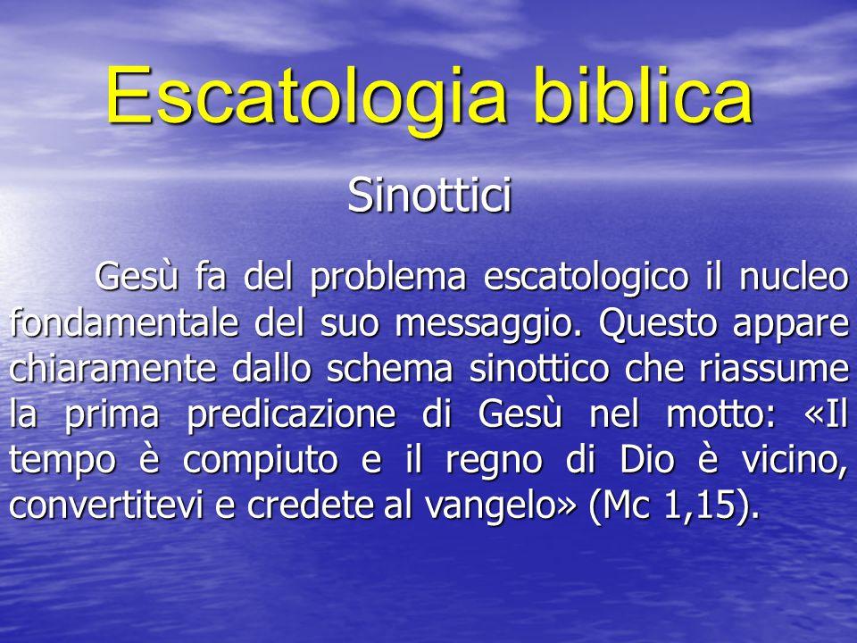 Escatologia biblica Sinottici Gesù fa del problema escatologico il nucleo fondamentale del suo messaggio. Questo appare chiaramente dallo schema sinot