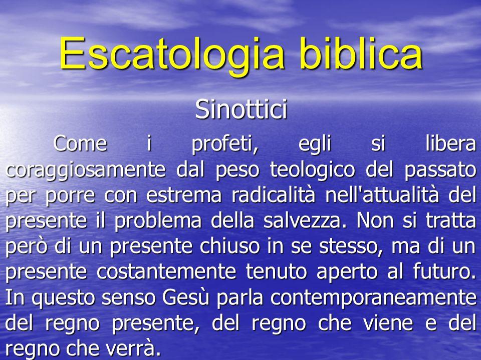Escatologia biblica Sinottici Come i profeti, egli si libera coraggiosamente dal peso teologico del passato per porre con estrema radicalità nell'attu