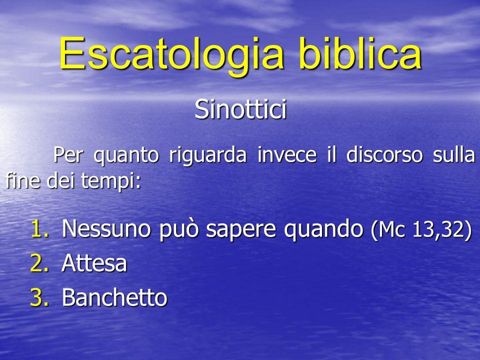 Escatologia biblica Sinottici Per quanto riguarda invece il discorso sulla fine dei tempi: 1.Nessuno può sapere quando (Mc 13,32) 2.Attesa 3.Banchetto