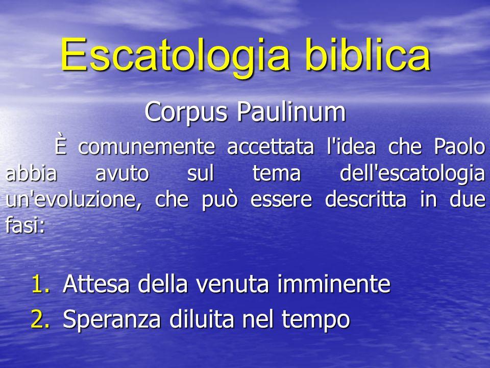 Escatologia biblica Corpus Paulinum È comunemente accettata l'idea che Paolo abbia avuto sul tema dell'escatologia un'evoluzione, che può essere descr