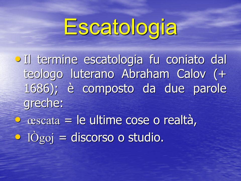 Escatologia Il termine escatologia fu coniato dal teologo luterano Abraham Calov (+ 1686); è composto da due parole greche: Il termine escatologia fu