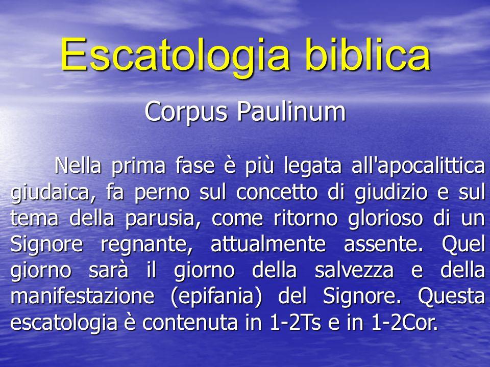 Escatologia biblica Corpus Paulinum Nella prima fase è più legata all'apocalittica giudaica, fa perno sul concetto di giudizio e sul tema della parusi