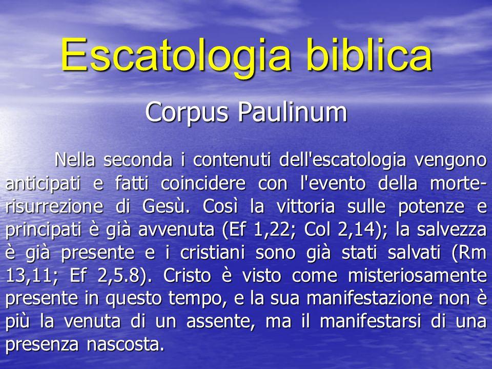 Escatologia biblica Corpus Paulinum Nella seconda i contenuti dell escatologia vengono anticipati e fatti coincidere con l evento della morte- risurrezione di Gesù.