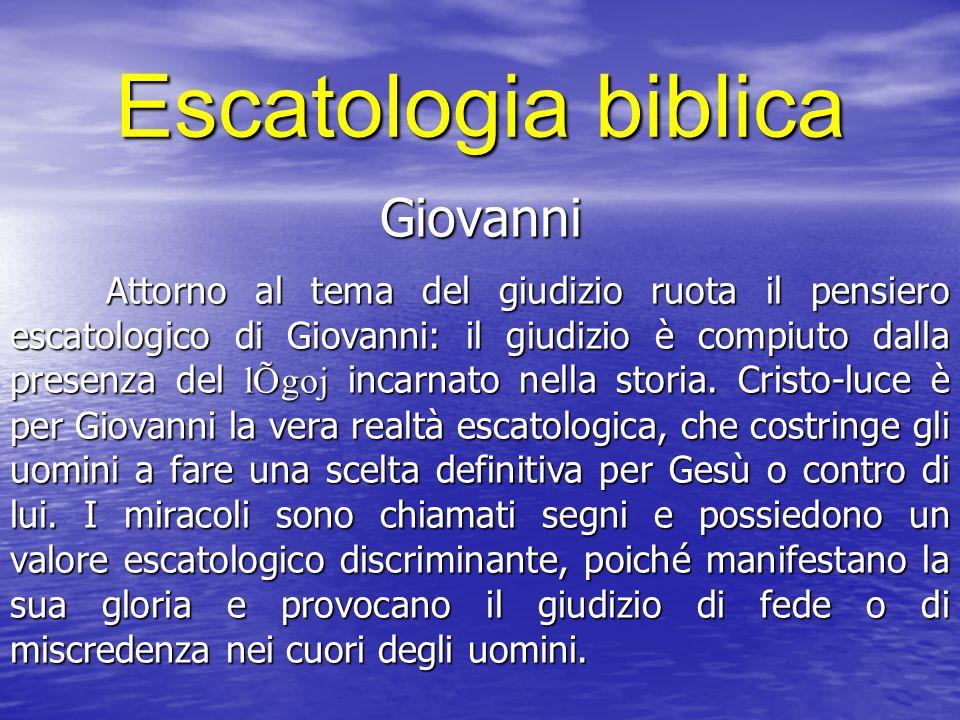 Escatologia biblica Giovanni Attorno al tema del giudizio ruota il pensiero escatologico di Giovanni: il giudizio è compiuto dalla presenza del lÕgoj