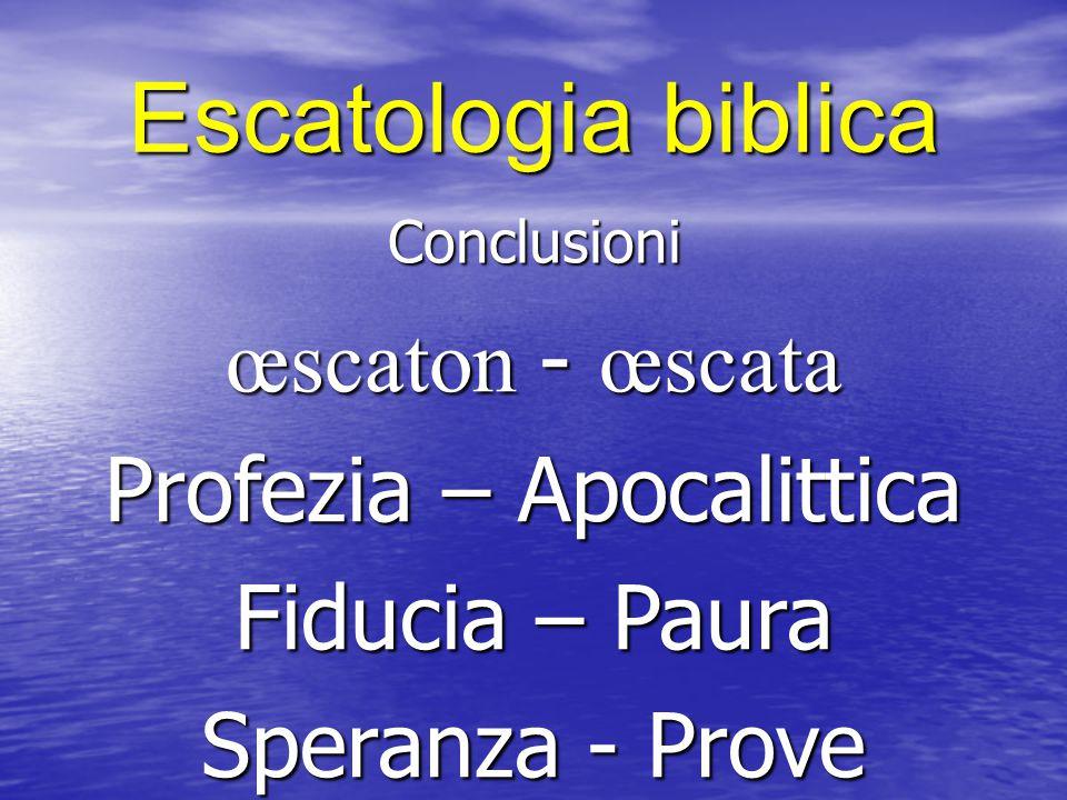 Escatologia biblica Conclusioni œscaton - œscata Profezia – Apocalittica Fiducia – Paura Speranza - Prove