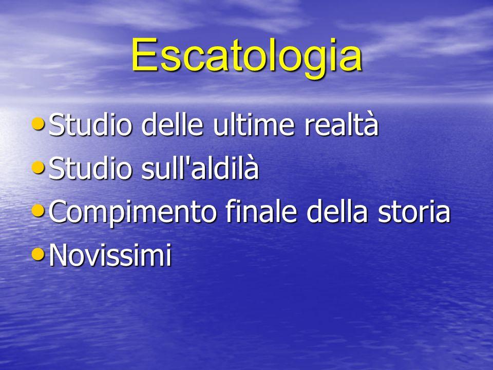 Escatologia Studio delle ultime realtà Studio delle ultime realtà Studio sull'aldilà Studio sull'aldilà Compimento finale della storia Compimento fina