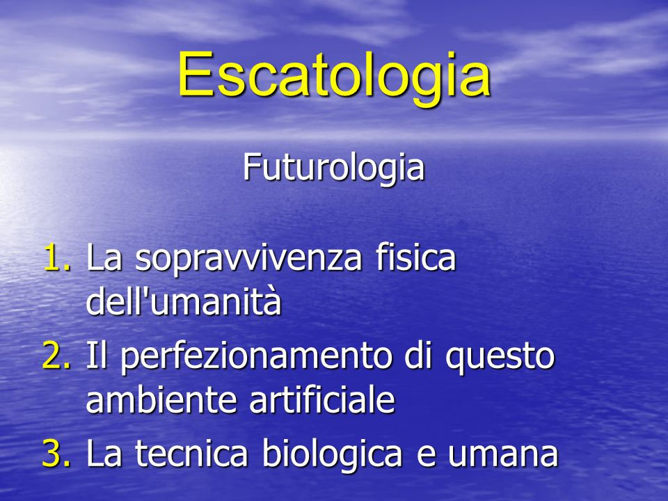 Escatologia Futurologia 1.La sopravvivenza fisica dell umanità 2.Il perfezionamento di questo ambiente artificiale 3.La tecnica biologica e umana
