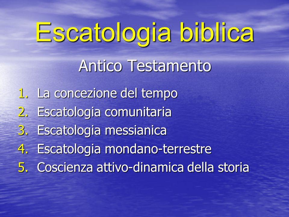 Escatologia biblica Antico Testamento 1.La concezione del tempo 2.Escatologia comunitaria 3.Escatologia messianica 4.Escatologia mondano-terrestre 5.C