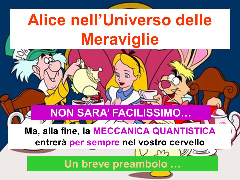 Alice nell'Universo delle Meraviglie NON SARA' FACILISSIMO… Ma, alla fine, la MECCANICA QUANTISTICA entrerà per sempre nel vostro cervello Un breve preambolo …