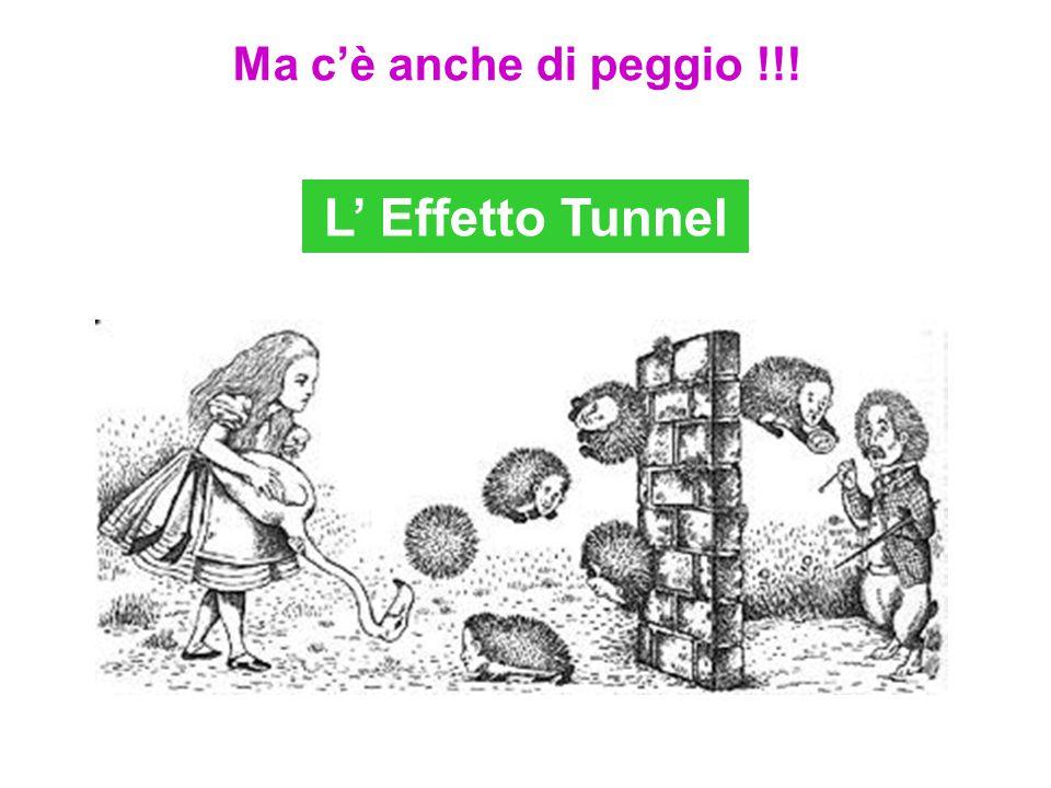 L' Effetto Tunnel Ma c'è anche di peggio !!!