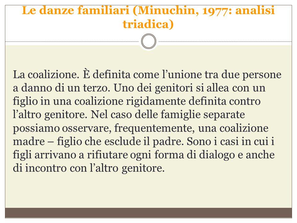 Le danze familiari (Minuchin, 1977: analisi triadica) La coalizione. È definita come l'unione tra due persone a danno di un terzo. Uno dei genitori si
