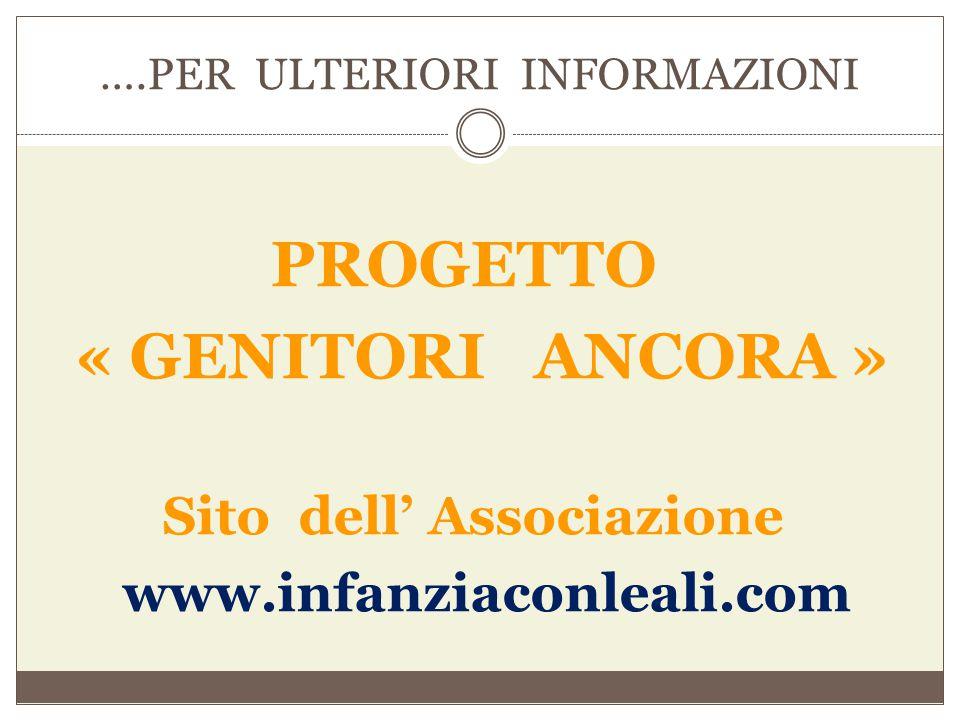 ….PER ULTERIORI INFORMAZIONI PROGETTO « GENITORI ANCORA » Sito dell' Associazione www.infanziaconleali.com