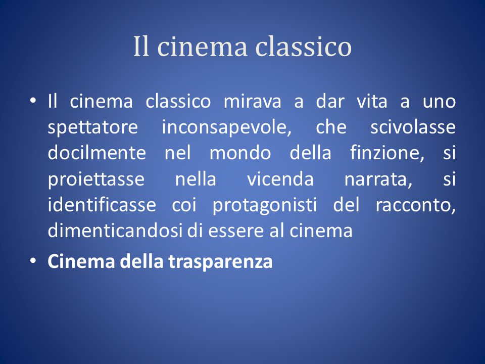 Il cinema classico Il cinema classico mirava a dar vita a uno spettatore inconsapevole, che scivolasse docilmente nel mondo della finzione, si proiettasse nella vicenda narrata, si identificasse coi protagonisti del racconto, dimenticandosi di essere al cinema Cinema della trasparenza
