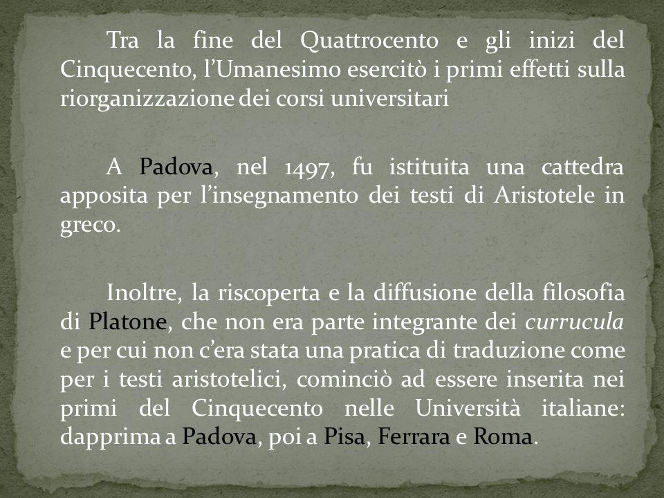 Tra la fine del Quattrocento e gli inizi del Cinquecento, l'Umanesimo esercitò i primi effetti sulla riorganizzazione dei corsi universitari A Padova, nel 1497, fu istituita una cattedra apposita per l'insegnamento dei testi di Aristotele in greco.