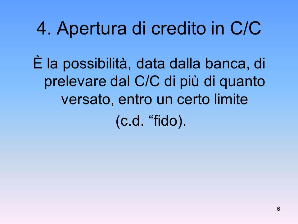 """4. Apertura di credito in C/C È la possibilità, data dalla banca, di prelevare dal C/C di più di quanto versato, entro un certo limite (c.d. """"fido). 6"""