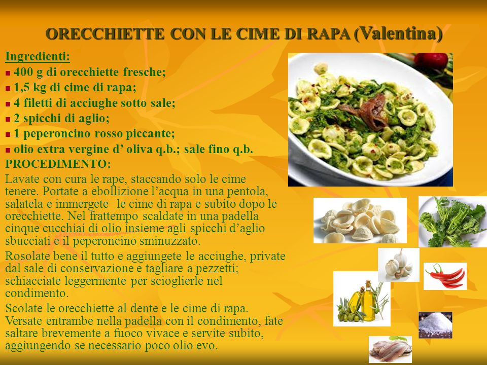 ORECCHIETTE CON LE CIME DI RAPA ( Valentina) Ingredienti: 400 g di orecchiette fresche; 1,5 kg di cime di rapa; 4 filetti di acciughe sotto sale; 2 sp