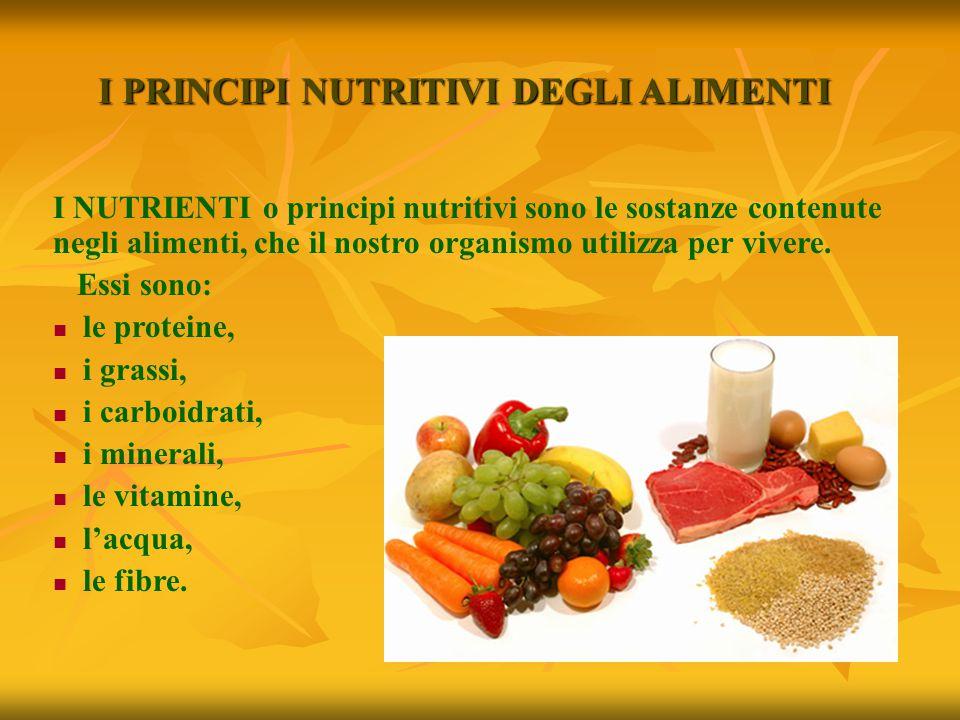 I PRINCIPI NUTRITIVI DEGLI ALIMENTI I NUTRIENTI o principi nutritivi sono le sostanze contenute negli alimenti, che il nostro organismo utilizza per v