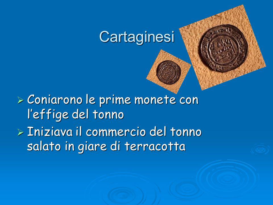 Cartaginesi Cartaginesi  Coniarono le prime monete con l'effige del tonno  Iniziava il commercio del tonno salato in giare di terracotta