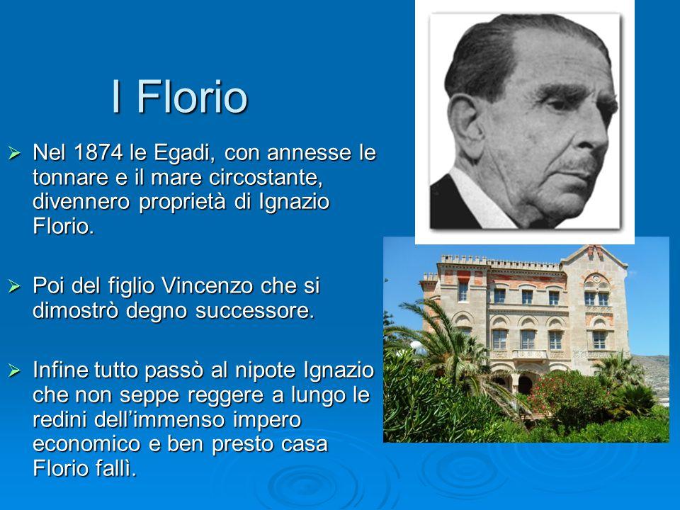 I Florio I Florio  Nel 1874 le Egadi, con annesse le tonnare e il mare circostante, divennero proprietà di Ignazio Florio.  Poi del figlio Vincenzo