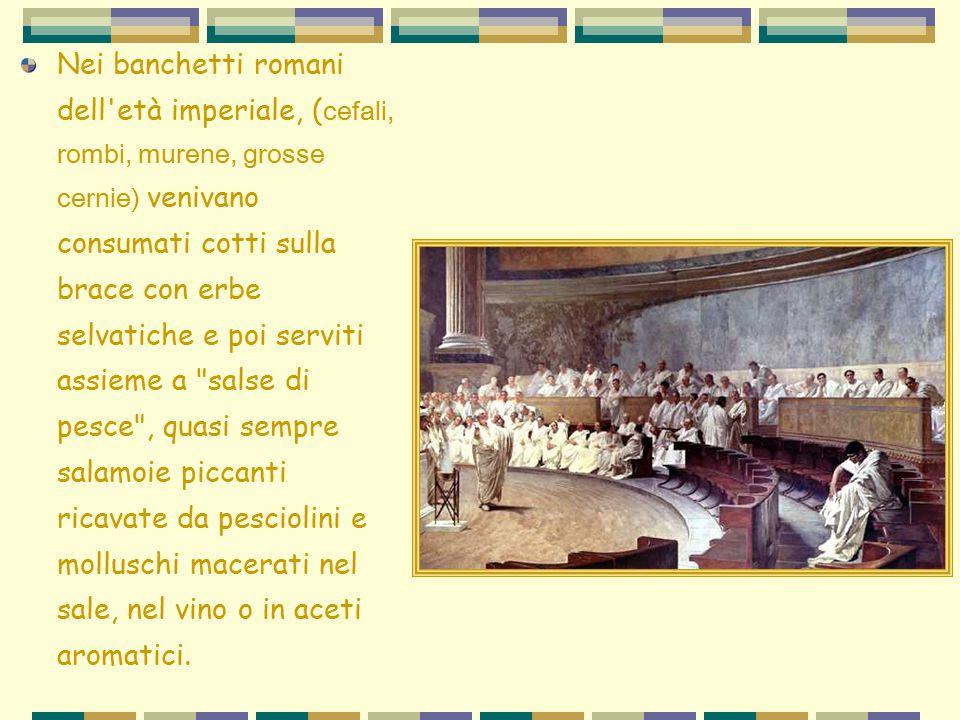 Nei banchetti romani dell'età imperiale, ( cefali, rombi, murene, grosse cernie) venivano consumati cotti sulla brace con erbe selvatiche e poi servit