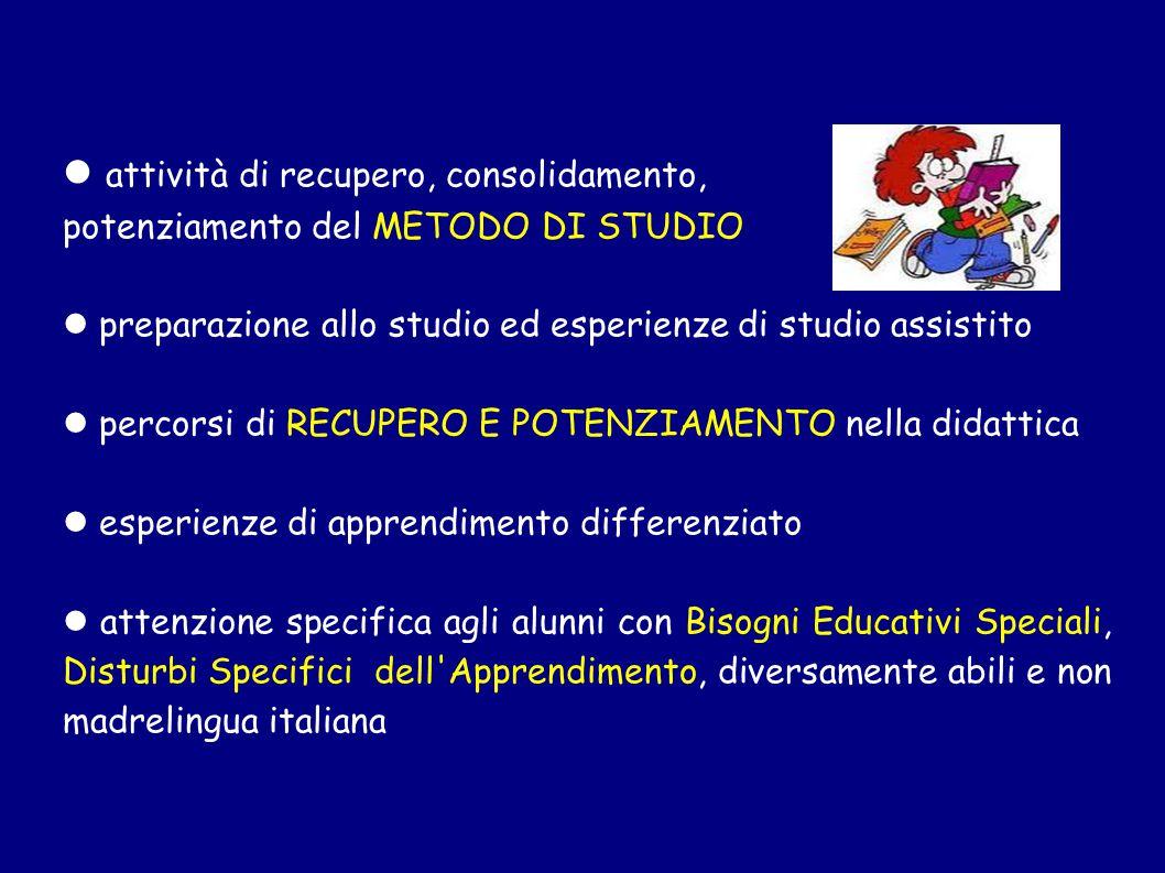 attività di recupero, consolidamento, potenziamento del METODO DI STUDIO preparazione allo studio ed esperienze di studio assistito percorsi di RECUPERO E POTENZIAMENTO nella didattica esperienze di apprendimento differenziato attenzione specifica agli alunni con Bisogni Educativi Speciali, Disturbi Specifici dell Apprendimento, diversamente abili e non madrelingua italiana