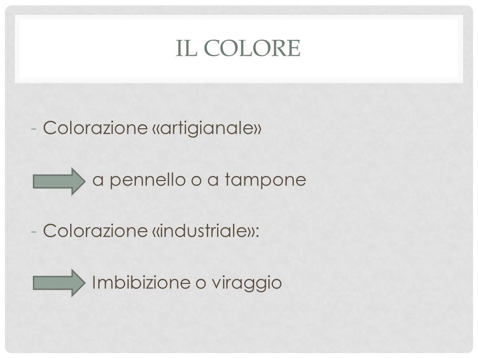 IL COLORE -Colorazione «artigianale» a pennello o a tampone -Colorazione «industriale»: Imbibizione o viraggio