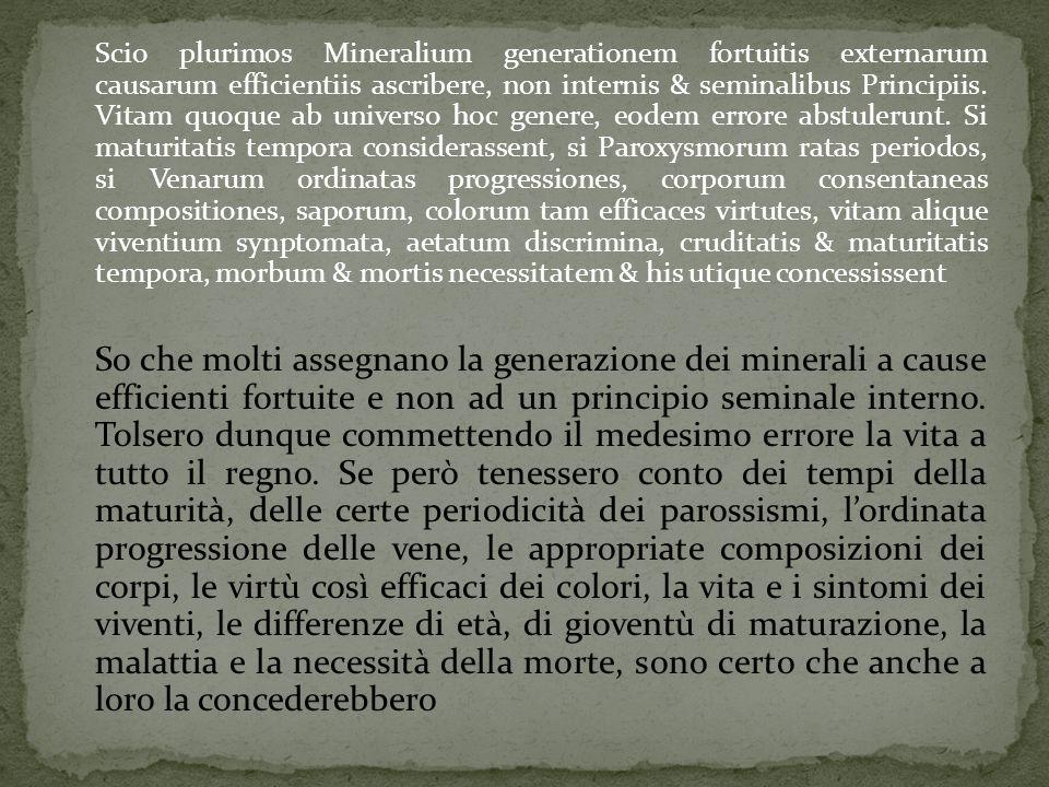 Scio plurimos Mineralium generationem fortuitis externarum causarum efficientiis ascribere, non internis & seminalibus Principiis.