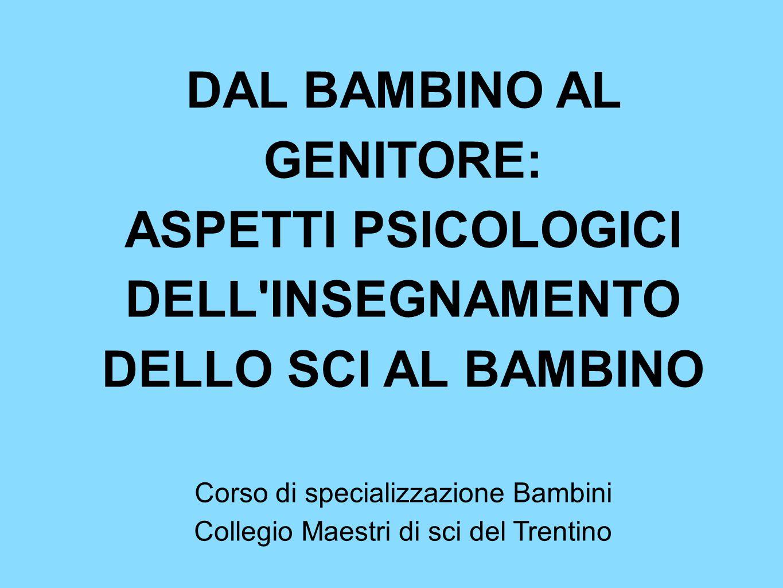 DAL BAMBINO AL GENITORE: ASPETTI PSICOLOGICI DELL'INSEGNAMENTO DELLO SCI AL BAMBINO Corso di specializzazione Bambini Collegio Maestri di sci del Tren