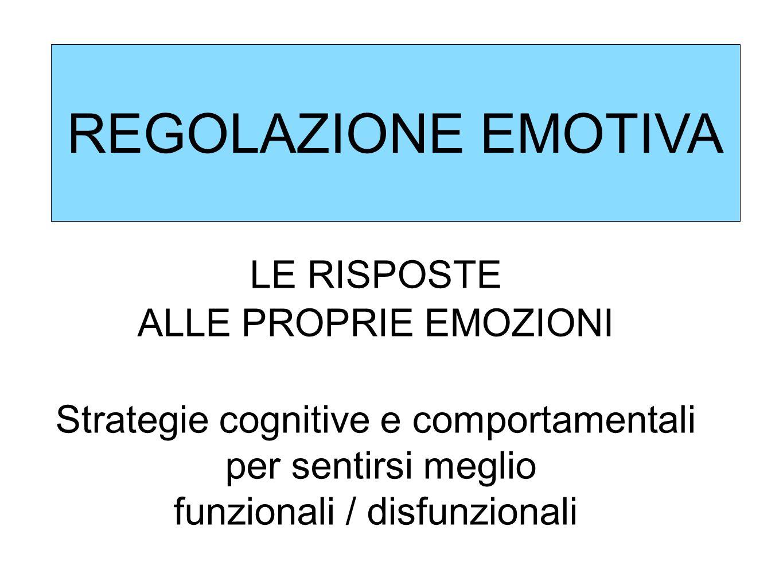REGOLAZIONE EMOTIVA LE RISPOSTE ALLE PROPRIE EMOZIONI Strategie cognitive e comportamentali per sentirsi meglio funzionali / disfunzionali