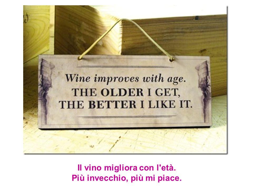 Il vino migliora con l età. Più invecchio, più mi piace.