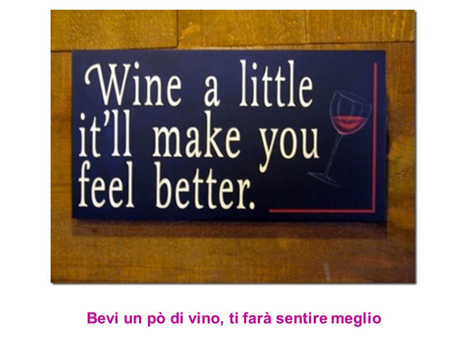 Bevi un pò di vino, ti farà sentire meglio