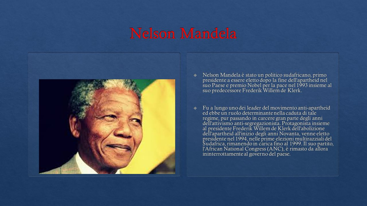  Nelson Mandela è stato un politico sudafricano, primo presidente a essere eletto dopo la fine dell apartheid nel suo Paese e premio Nobel per la pace nel 1993 insieme al suo predecessore Frederik Willem de Klerk.