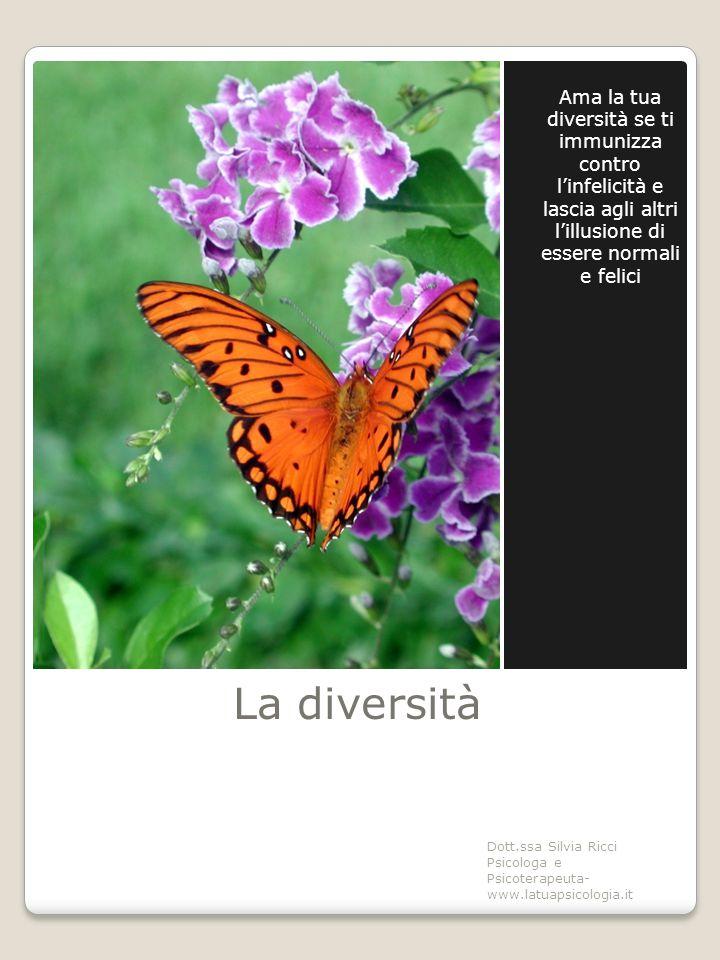 La diversità Ama la tua diversità se ti immunizza contro l'infelicità e lascia agli altri l'illusione di essere normali e felici Dott.ssa Silvia Ricci