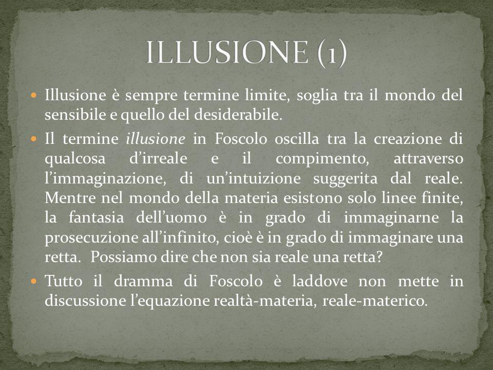 Illusione è sempre termine limite, soglia tra il mondo del sensibile e quello del desiderabile. Il termine illusione in Foscolo oscilla tra la creazio