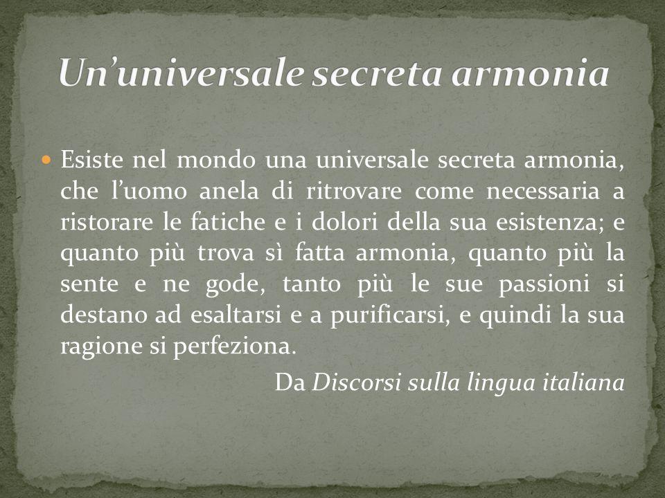 Esiste nel mondo una universale secreta armonia, che l'uomo anela di ritrovare come necessaria a ristorare le fatiche e i dolori della sua esistenza;