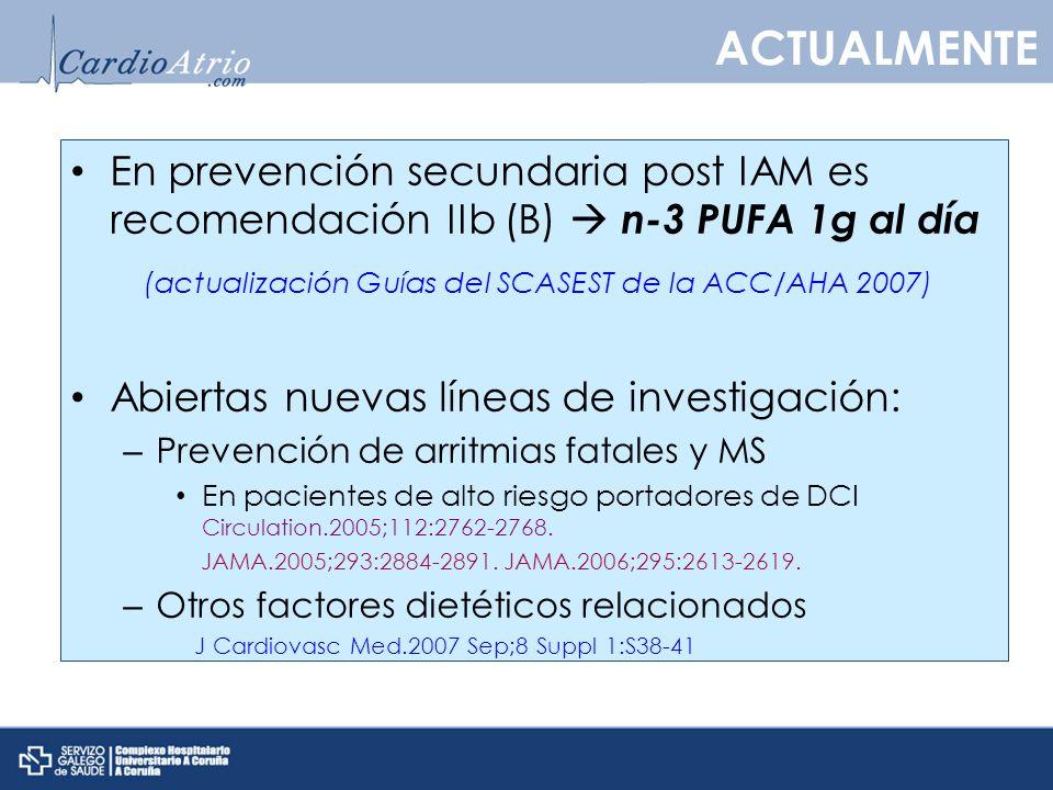 En prevención secundaria post IAM es recomendación IIb (B) n-3 PUFA 1g al día (actualización Guías del SCASEST de la ACC/AHA 2007) Abiertas nuevas líneas de investigación: – Prevención de arritmias fatales y MS En pacientes de alto riesgo portadores de DCI Circulation.2005;112:2762-2768.