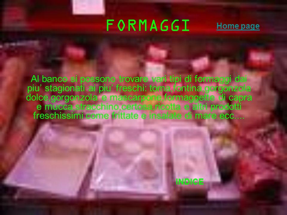 FORMAGGI Al banco si possono trovare vari tipi di formaggi dai piu stagionati ai piu freschi: toma,fontina,gorgonzola dolce,gorgonzola e mascarpone,fo