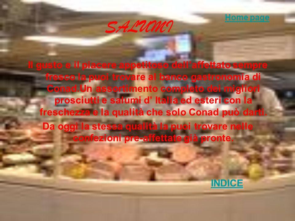 SALUMI Il gusto e il piacere appetitoso dellaffettato sempre fresco la puoi trovare al banco gastronomia di Conad.Un assortimento completo dei migliori prosciutti e salumi d Italia ed esteri con la freschezza e la qualità che solo Conad può darti.