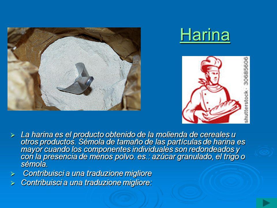 Harina La harina es el producto obtenido de la molienda de cereales u otros productos. Sémola de tamaño de las partículas de harina es mayor cuando lo