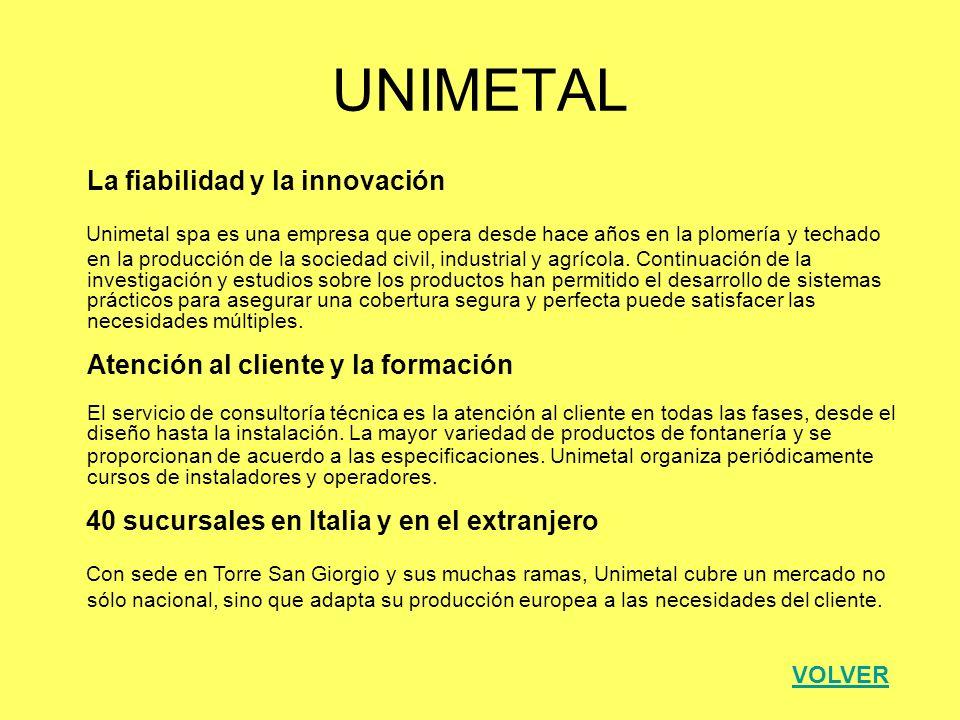 UNIMETAL La fiabilidad y la innovación Unimetal spa es una empresa que opera desde hace años en la plomería y techado en la producción de la sociedad