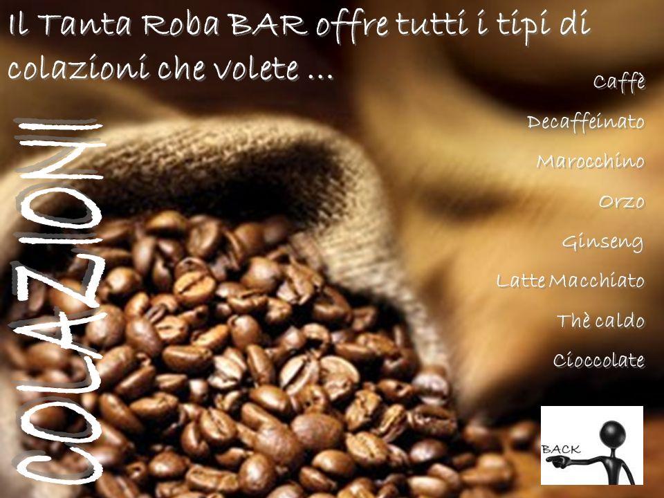 Il Tanta Roba BAR offre tutti i tipi di colazioni che volete … Caffè Decaffeinato Marocchino Orzo Ginseng Latte Macchiato Thè caldo Cioccolate Caffè D