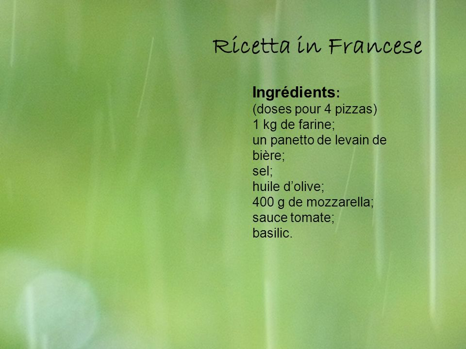 Ricetta in França Ricetta in Francese Ingrédients : (doses pour 4 pizzas) 1 kg de farine; un panetto de levain de bière; sel; huile dolive; 400 g de m