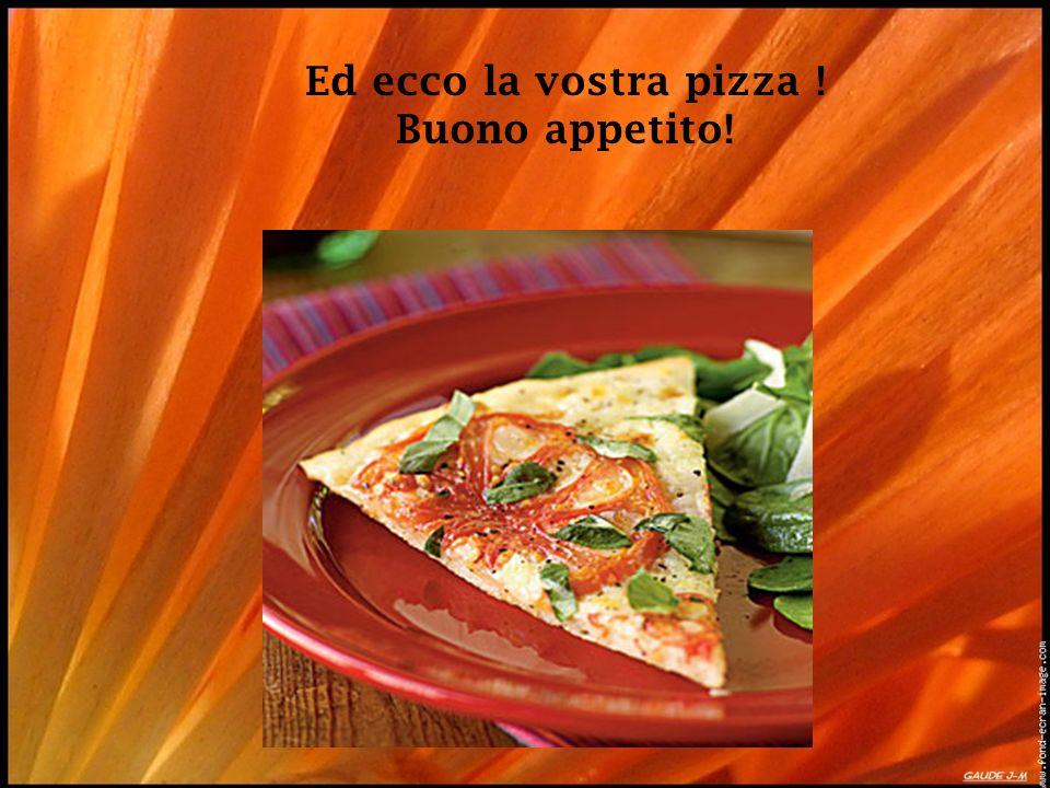 Ed ecco la vostra pizza ! Buono appetito!
