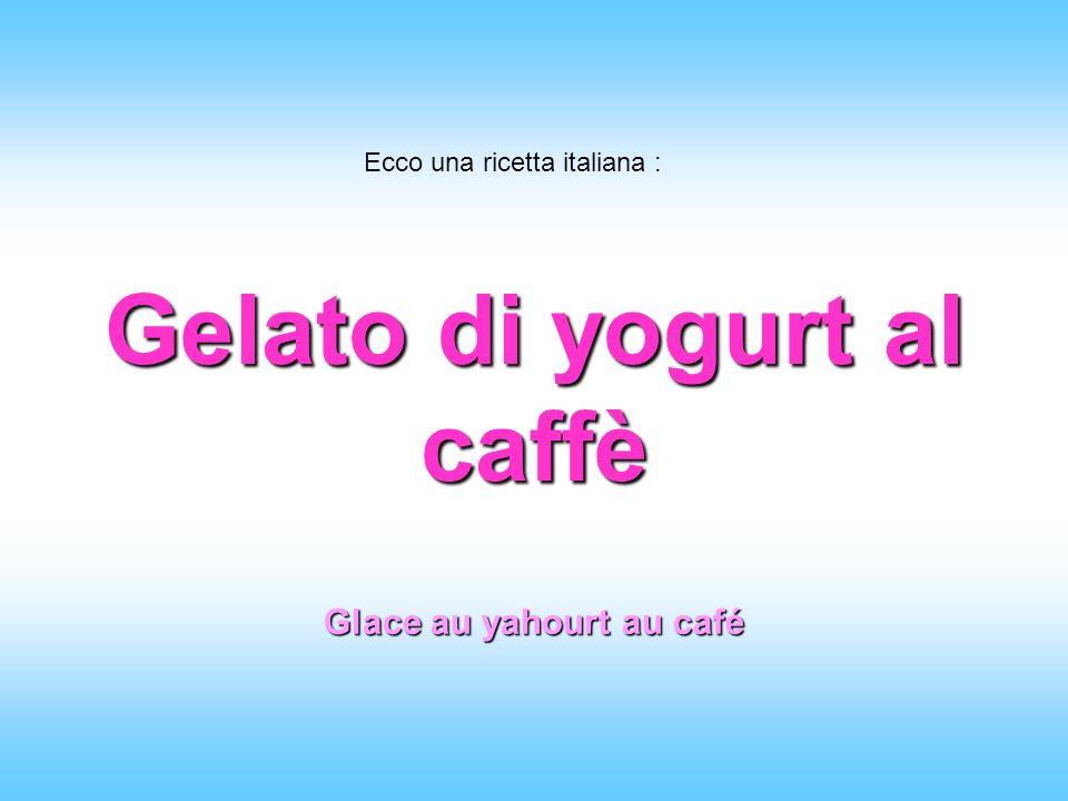 Gelato di yogurt al caffè Ecco una ricetta italiana : Glace au yahourt au café