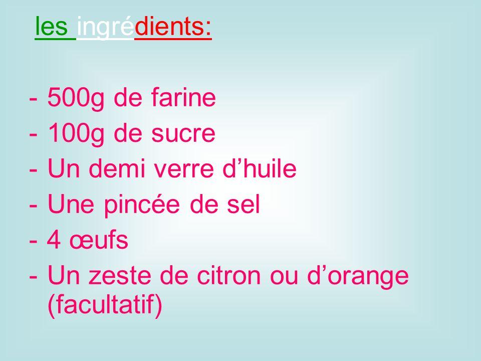 les ingrédients: 500g de farine 100g de sucre Un demi verre dhuile Une pincée de sel 4 œufs Un zeste de citron ou dorange (facultatif)