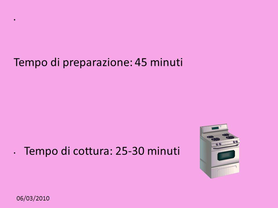 06/03/2010 Tempo di preparazione: 45 minuti Tempo di cottura: 25-30 minuti