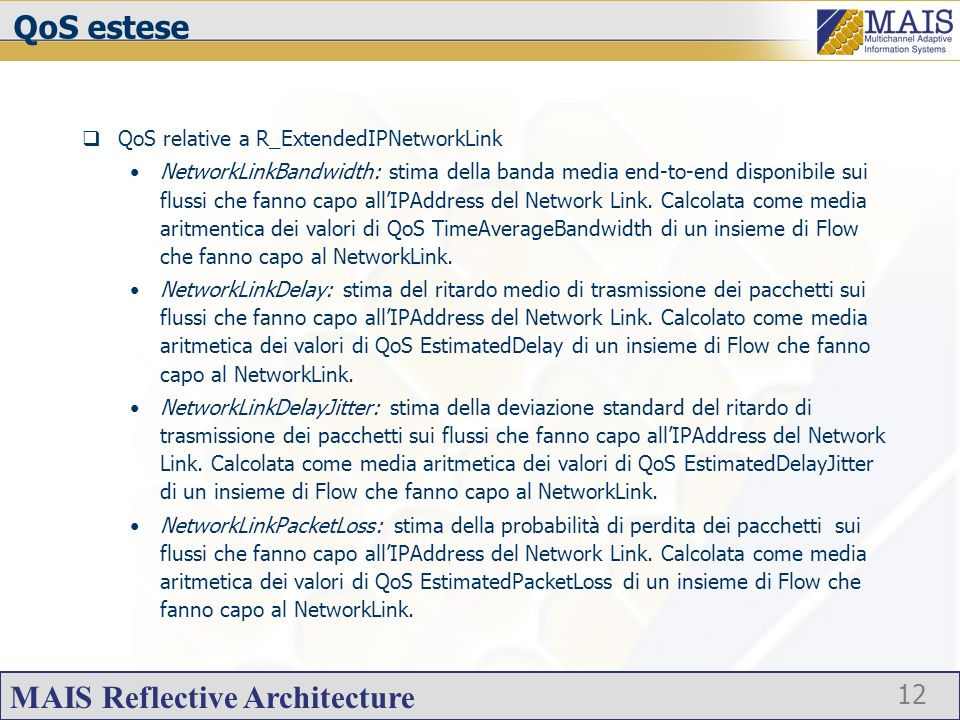 MAIS Reflective Architecture 12 QoS estese QoS relative a R_ExtendedIPNetworkLink NetworkLinkBandwidth: stima della banda media end-to-end disponibile sui flussi che fanno capo allIPAddress del Network Link.