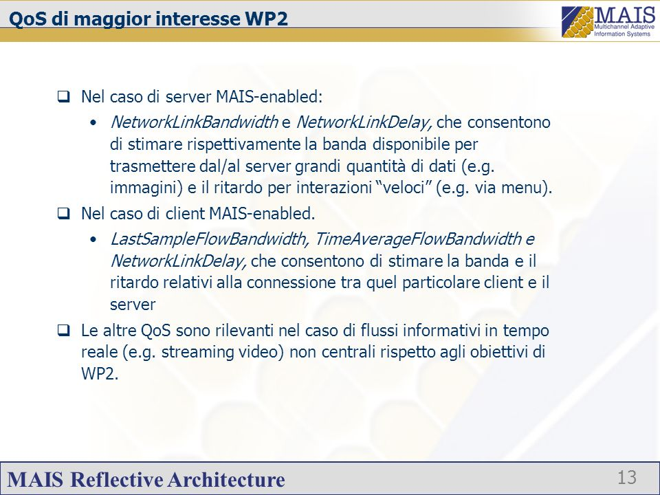 MAIS Reflective Architecture 13 QoS di maggior interesse WP2 Nel caso di server MAIS-enabled: NetworkLinkBandwidth e NetworkLinkDelay, che consentono