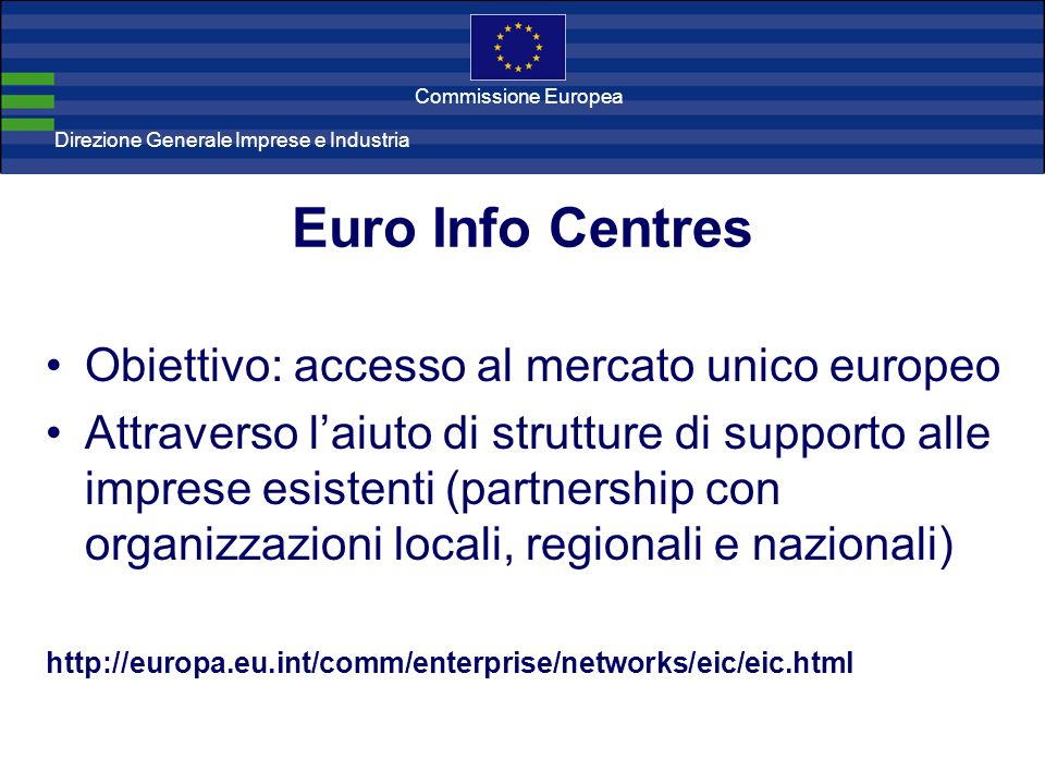 Direzione Generale Imprese Direzione Generale Imprese e Industria Commissione Europea Euro Info Centres 300 centri in 42 paesi Informare, consigliare e assistere le PMI nelle questioni comunitarie, feedback Effetto rete: scambi di informazione e collaborazioni